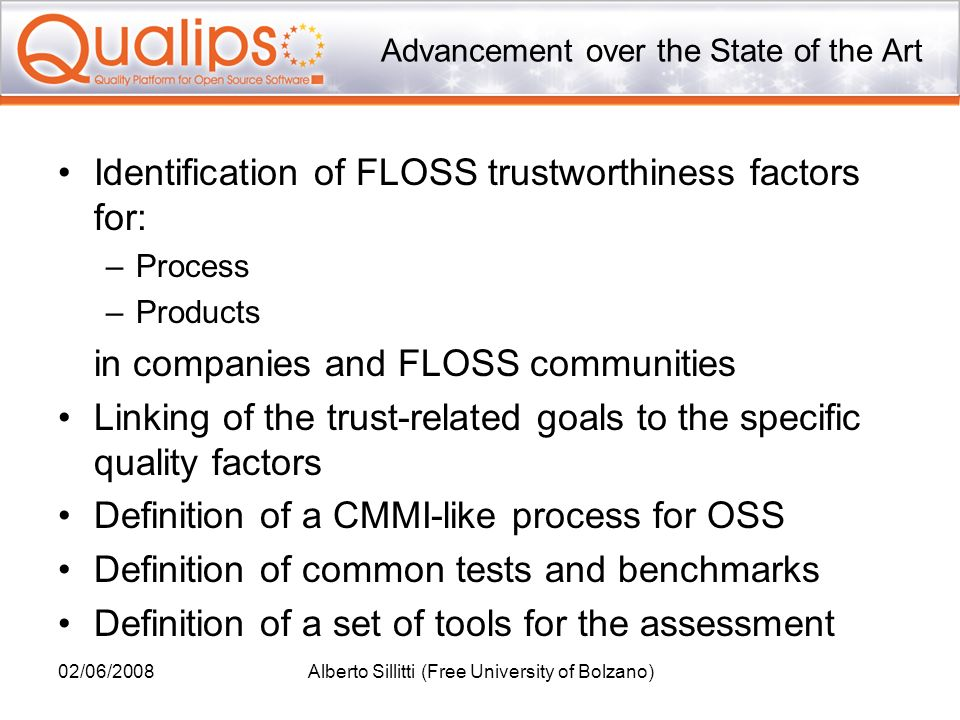 02/06/2008Alberto Sillitti (Free University of Bolzano) Advancement over the State of the Art Identification of FLOSS trustworthiness factors for: –Pr