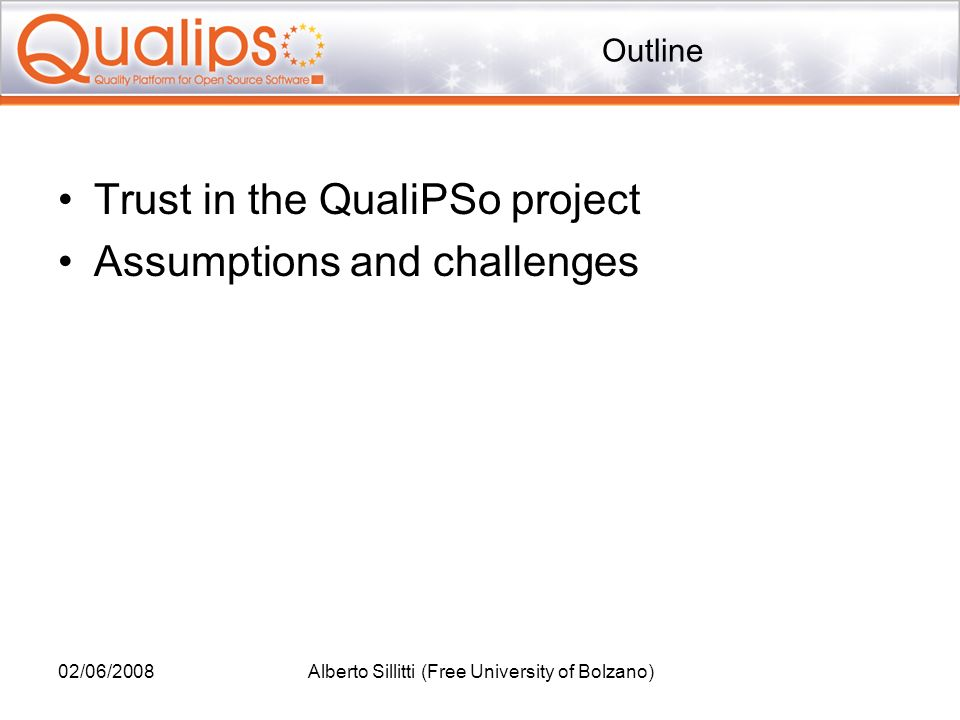 Outline Trust in the QualiPSo project Assumptions and challenges 02/06/2008Alberto Sillitti (Free University of Bolzano)