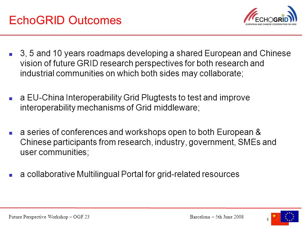Future Perspective Workshop – OGF 23Barcelona – 5th June EchoGRID Outcomes 3, 5 and 10 years roadmaps developing a shared European and Chinese vision of future GRID research perspectives for both research and industrial communities on which both sides may collaborate; a EU-China Interoperability Grid Plugtests to test and improve interoperability mechanisms of Grid middleware; a series of conferences and workshops open to both European & Chinese participants from research, industry, government, SMEs and user communities; a collaborative Multilingual Portal for grid-related resources