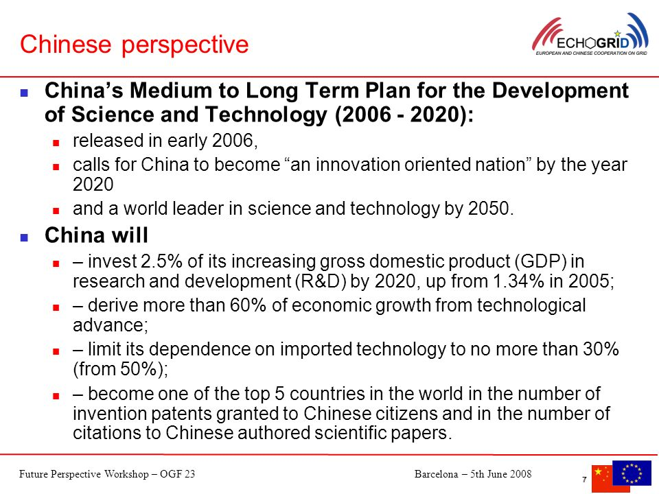 Future Perspective Workshop – OGF 23Barcelona – 5th June 2008 7 7 Chinese perspective Chinas Medium to Long Term Plan for the Development of Science and Technology (2006 - 2020): released in early 2006, calls for China to become an innovation oriented nation by the year 2020 and a world leader in science and technology by 2050.