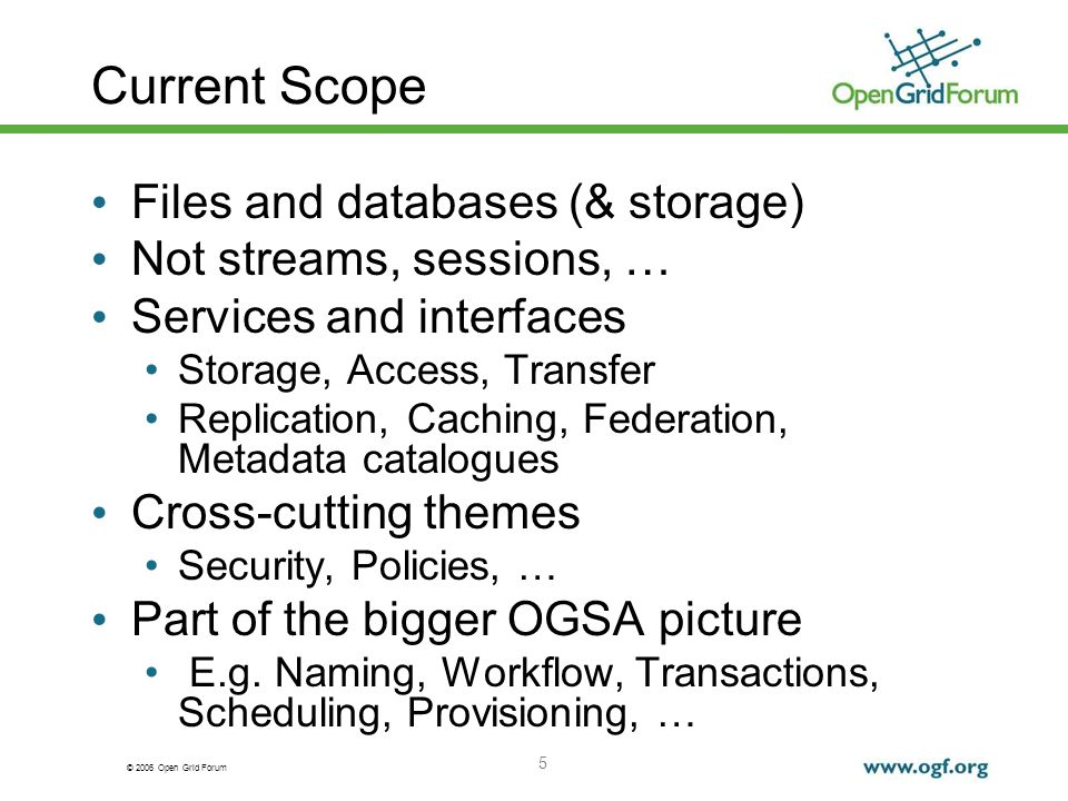 © 2006 Open Grid Forum 5 Current Scope Files and databases (& storage) Not streams, sessions, … Services and interfaces Storage, Access, Transfer Repl