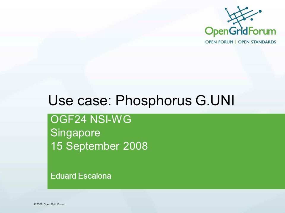 © 2008 Open Grid Forum Use case: Phosphorus G.UNI OGF24 NSI-WG Singapore 15 September 2008 Eduard Escalona