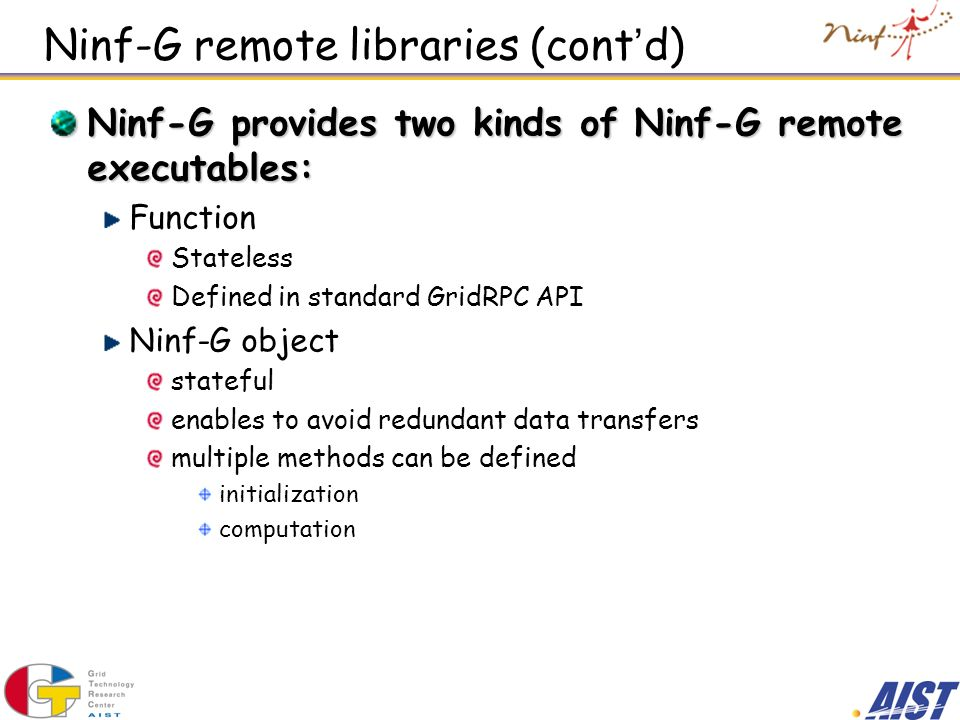 Ninf-G remote libraries (cont d) Ninf-G provides two kinds of Ninf-G remote executables: Function Stateless Defined in standard GridRPC API Ninf-G obj