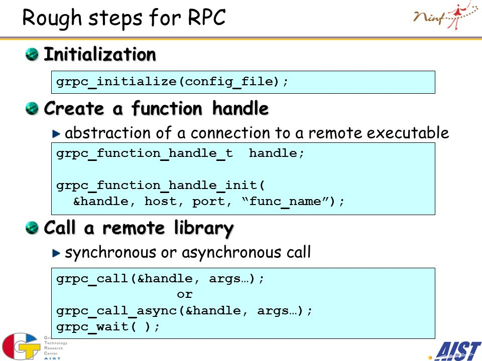 Rough steps for RPC Initialization Create a function handle abstraction of a connection to a remote executable Call a remote library synchronous or as