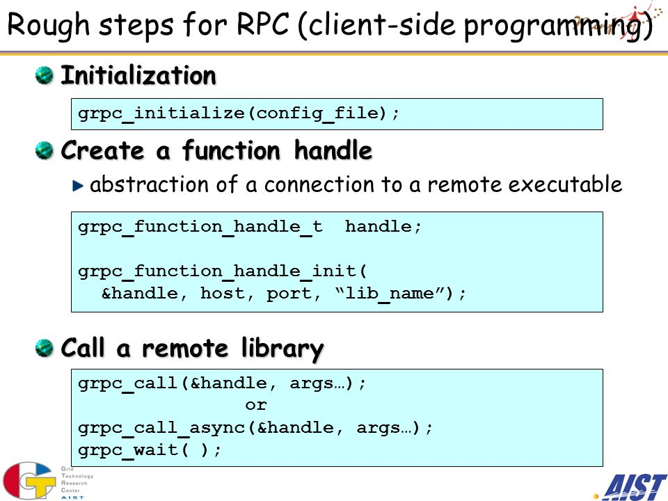 Rough steps for RPC (client-side programming) Initialization Create a function handle abstraction of a connection to a remote executable Call a remote