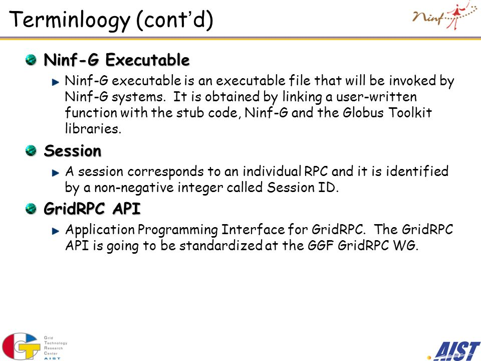 Terminloogy (cont d) Ninf-G Executable Ninf-G executable is an executable file that will be invoked by Ninf-G systems. It is obtained by linking a use