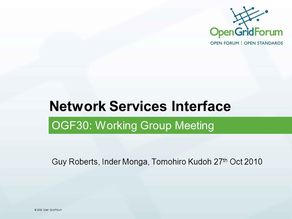 © 2006 Open Grid Forum Network Services Interface OGF30: Working Group Meeting Guy Roberts, Inder Monga, Tomohiro Kudoh 27 th Oct 2010