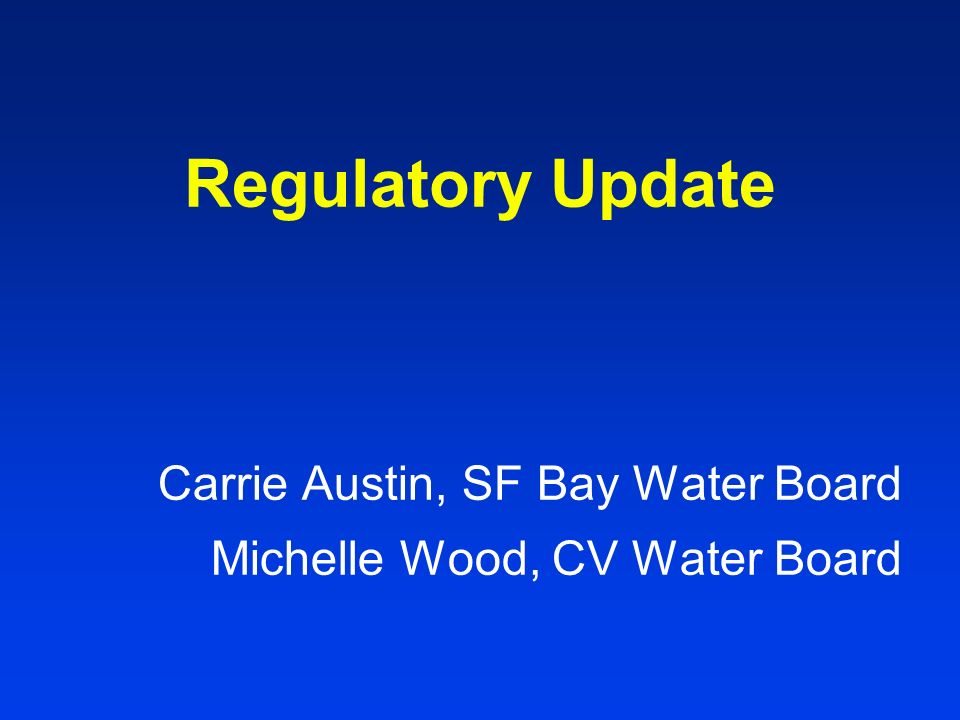 Regulatory Update Carrie Austin, SF Bay Water Board Michelle Wood, CV Water Board