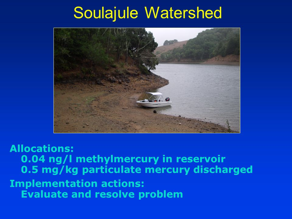 Soulajule Watershed Allocations: 0.04 ng/l methylmercury in reservoir 0.5 mg/kg particulate mercury discharged Implementation actions: Evaluate and re