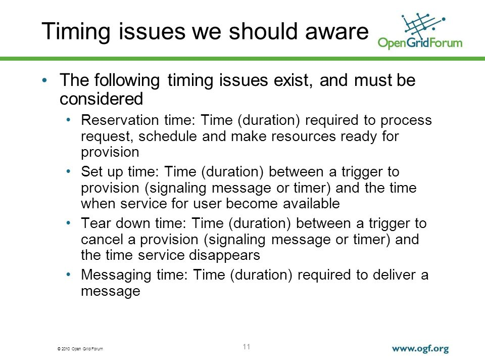 © 2010 Open Grid Forum Timing issues we should aware The following timing issues exist, and must be considered Reservation time: Time (duration) required to process request, schedule and make resources ready for provision Set up time: Time (duration) between a trigger to provision (signaling message or timer) and the time when service for user become available Tear down time: Time (duration) between a trigger to cancel a provision (signaling message or timer) and the time service disappears Messaging time: Time (duration) required to deliver a message 11