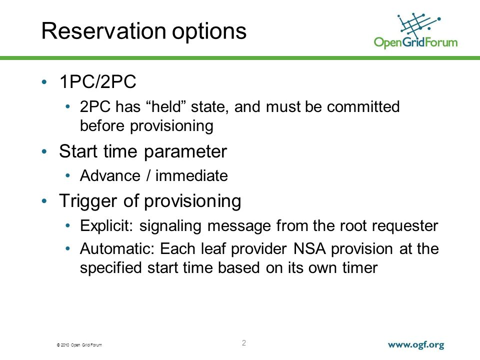© 2010 Open Grid Forum Reservation options 1PC/2PC 2PC has held state, and must be committed before provisioning Start time parameter Advance / immediate Trigger of provisioning Explicit: signaling message from the root requester Automatic: Each leaf provider NSA provision at the specified start time based on its own timer 2