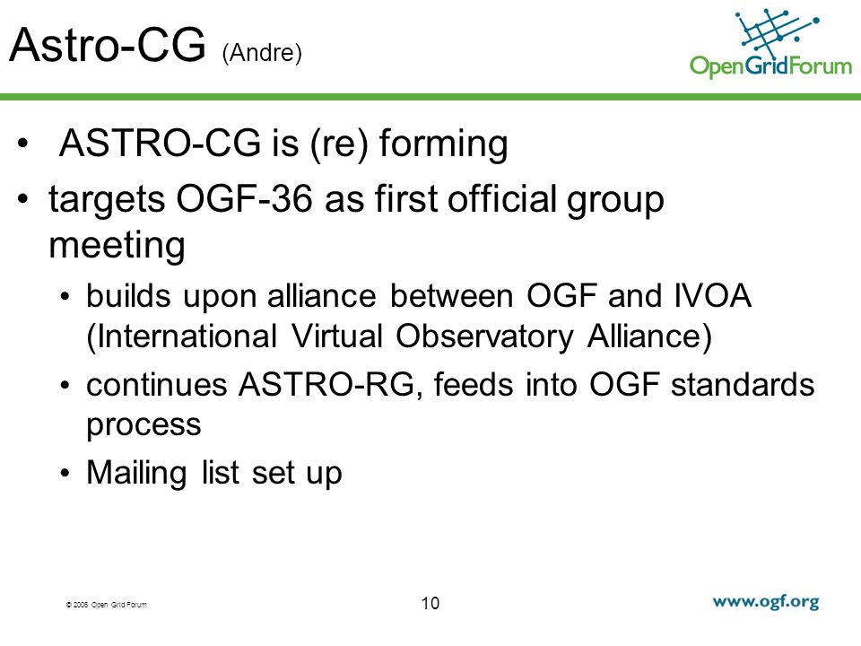© 2006 Open Grid Forum Astro-CG (Andre) ASTRO-CG is (re) forming targets OGF-36 as first official group meeting builds upon alliance between OGF and IVOA (International Virtual Observatory Alliance) continues ASTRO-RG, feeds into OGF standards process Mailing list set up 10