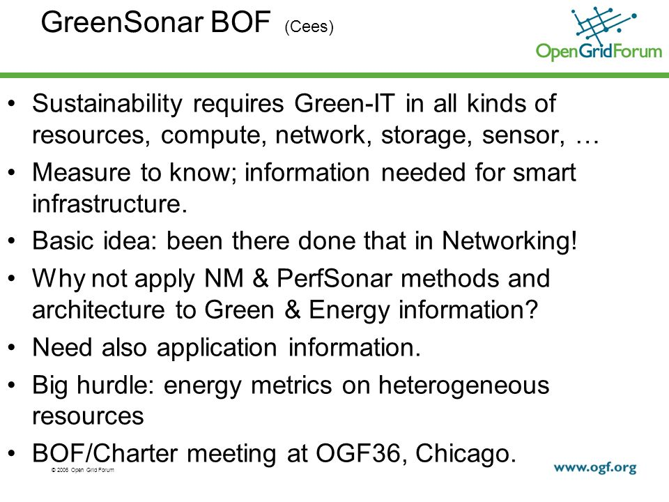 © 2006 Open Grid Forum GreenSonar BOF (Cees) Sustainability requires Green-IT in all kinds of resources, compute, network, storage, sensor, … Measure to know; information needed for smart infrastructure.
