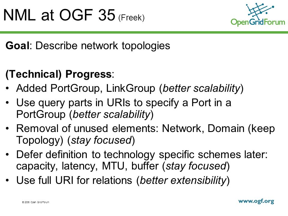 © 2006 Open Grid Forum NML at OGF 35 (Freek) Goal: Describe network topologies (Technical) Progress: Added PortGroup, LinkGroup (better scalability) Use query parts in URIs to specify a Port in a PortGroup (better scalability) Removal of unused elements: Network, Domain (keep Topology) (stay focused) Defer definition to technology specific schemes later: capacity, latency, MTU, buffer (stay focused) Use full URI for relations (better extensibility)