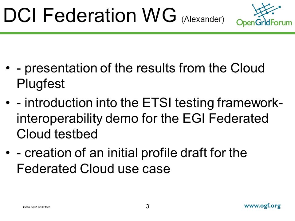 © 2006 Open Grid Forum 3 DCI Federation WG (Alexander) - presentation of the results from the Cloud Plugfest - introduction into the ETSI testing framework- interoperability demo for the EGI Federated Cloud testbed - creation of an initial profile draft for the Federated Cloud use case
