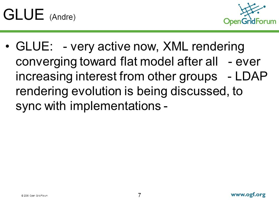 © 2006 Open Grid Forum GLUE (Andre) GLUE: - very active now, XML rendering converging toward flat model after all - ever increasing interest from other groups - LDAP rendering evolution is being discussed, to sync with implementations - 7