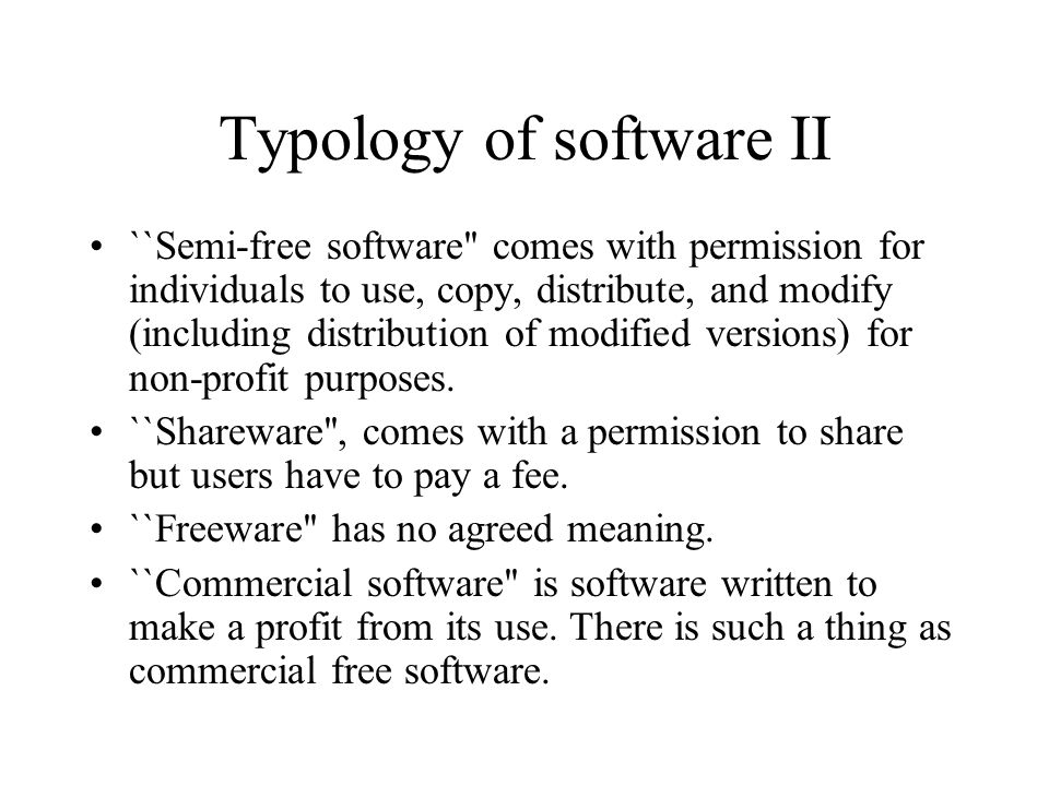 Typology of software II ``Semi-free software'' comes with permission for individuals to use, copy, distribute, and modify (including distribution of m