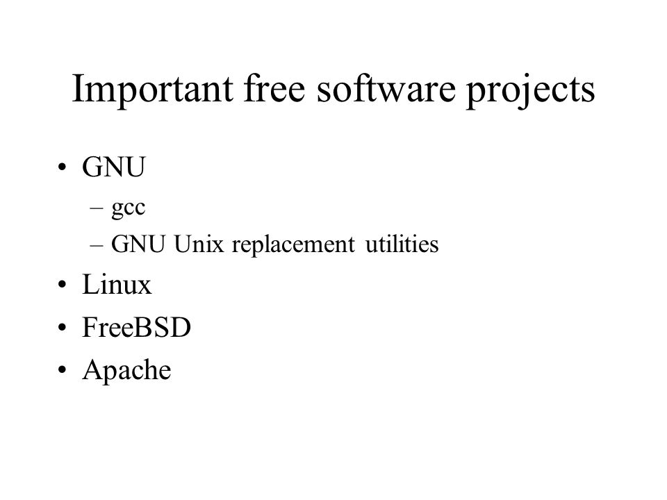 Important free software projects GNU –gcc –GNU Unix replacement utilities Linux FreeBSD Apache