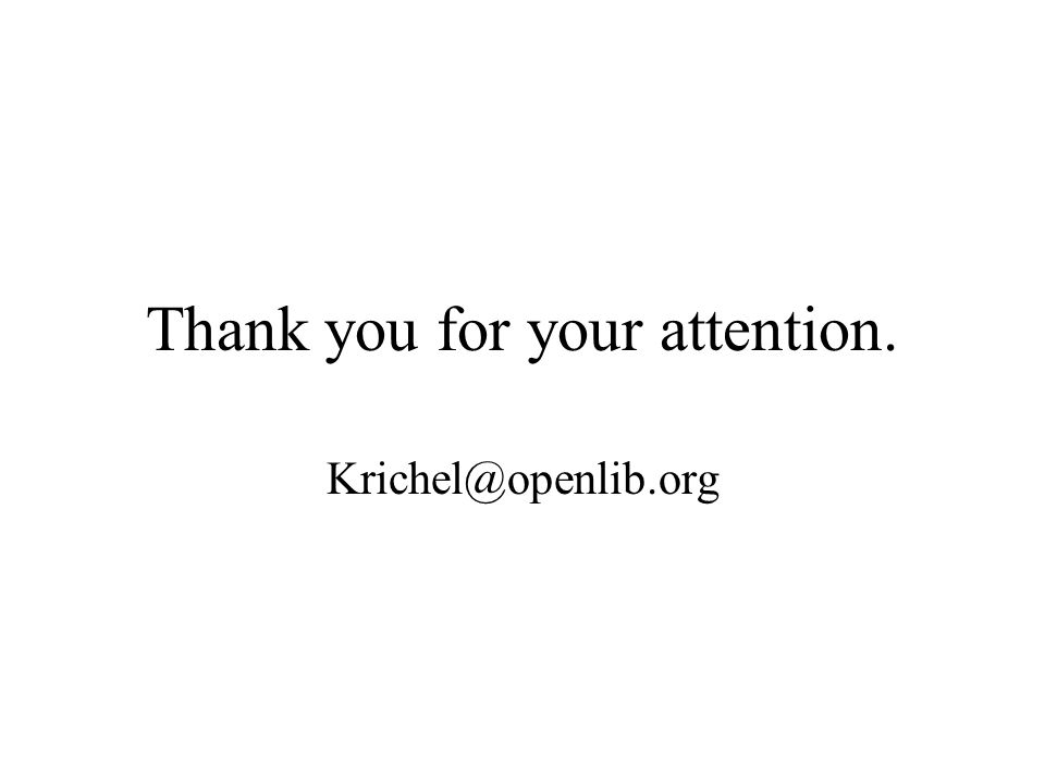 Thank you for your attention. Krichel@openlib.org