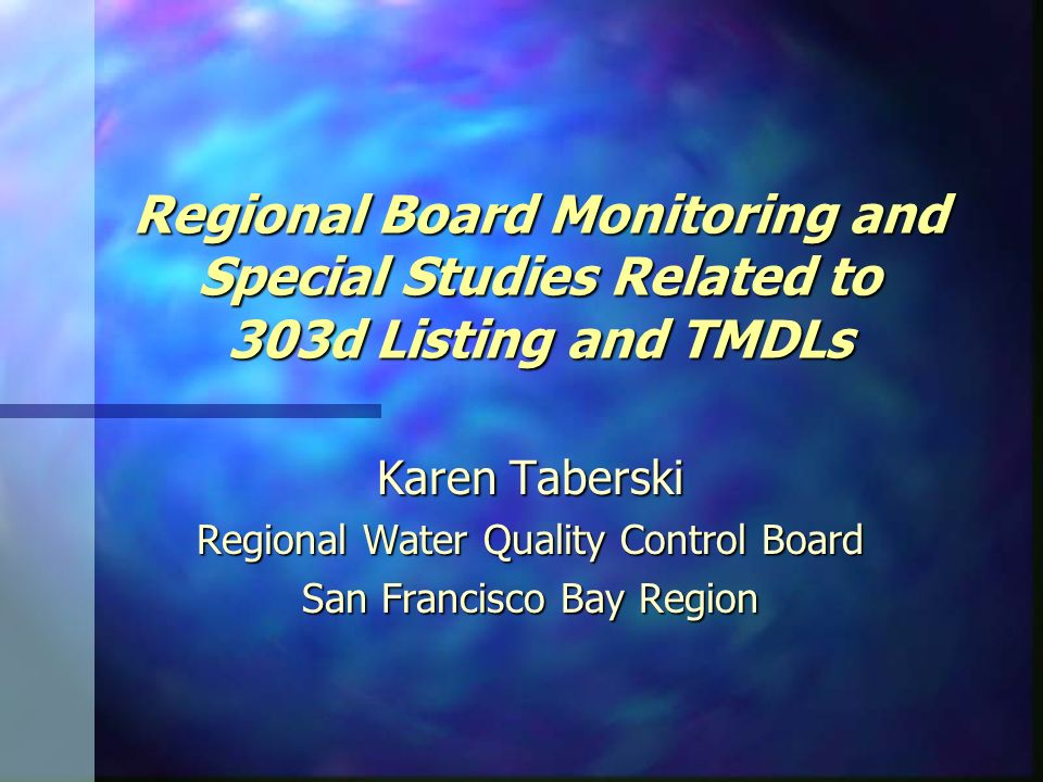 Regional Board Monitoring and Special Studies Related to 303d Listing and TMDLs Karen Taberski Regional Water Quality Control Board San Francisco Bay