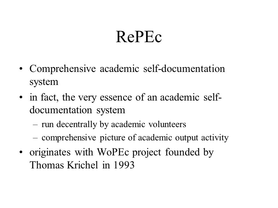RePEc Comprehensive academic self-documentation system in fact, the very essence of an academic self- documentation system –run decentrally by academic volunteers –comprehensive picture of academic output activity originates with WoPEc project founded by Thomas Krichel in 1993