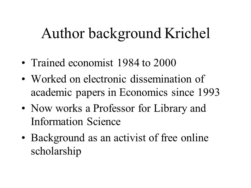 Author background Krichel Trained economist 1984 to 2000 Worked on electronic dissemination of academic papers in Economics since 1993 Now works a Professor for Library and Information Science Background as an activist of free online scholarship