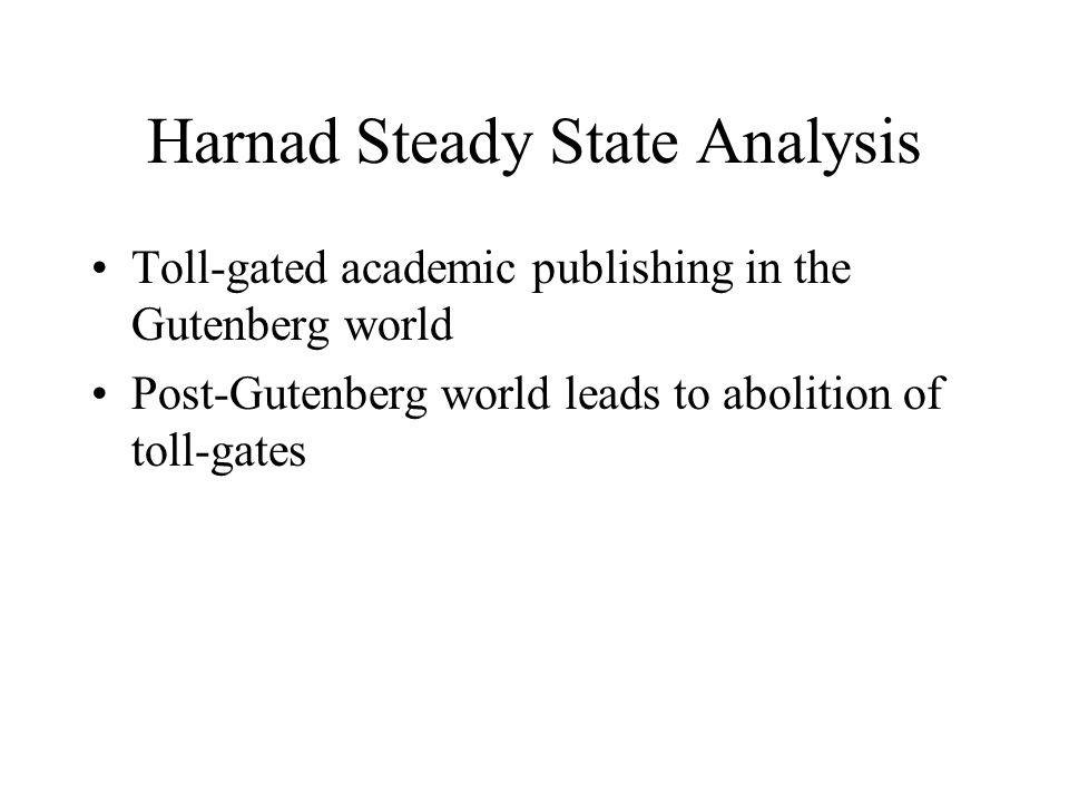 Harnad Steady State Analysis Toll-gated academic publishing in the Gutenberg world Post-Gutenberg world leads to abolition of toll-gates