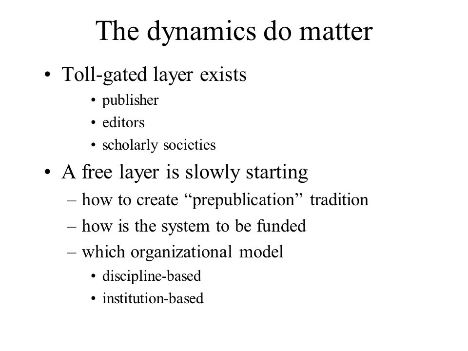 The dynamics do matter Toll-gated layer exists publisher editors scholarly societies A free layer is slowly starting –how to create prepublication tradition –how is the system to be funded –which organizational model discipline-based institution-based