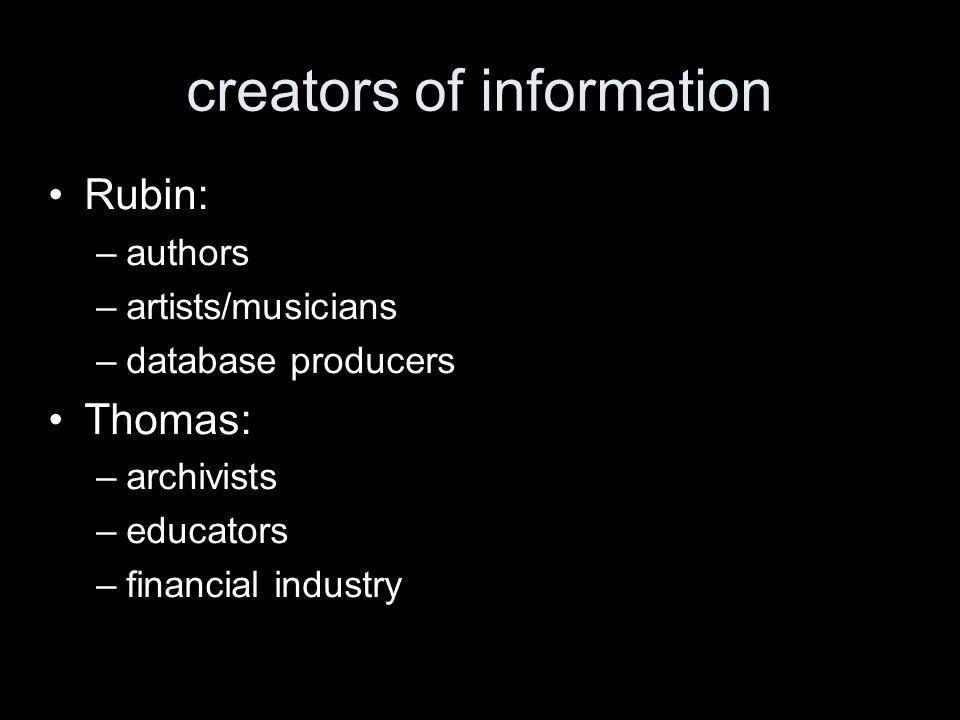 creators of information Rubin: –authors –artists/musicians –database producers Thomas: –archivists –educators –financial industry