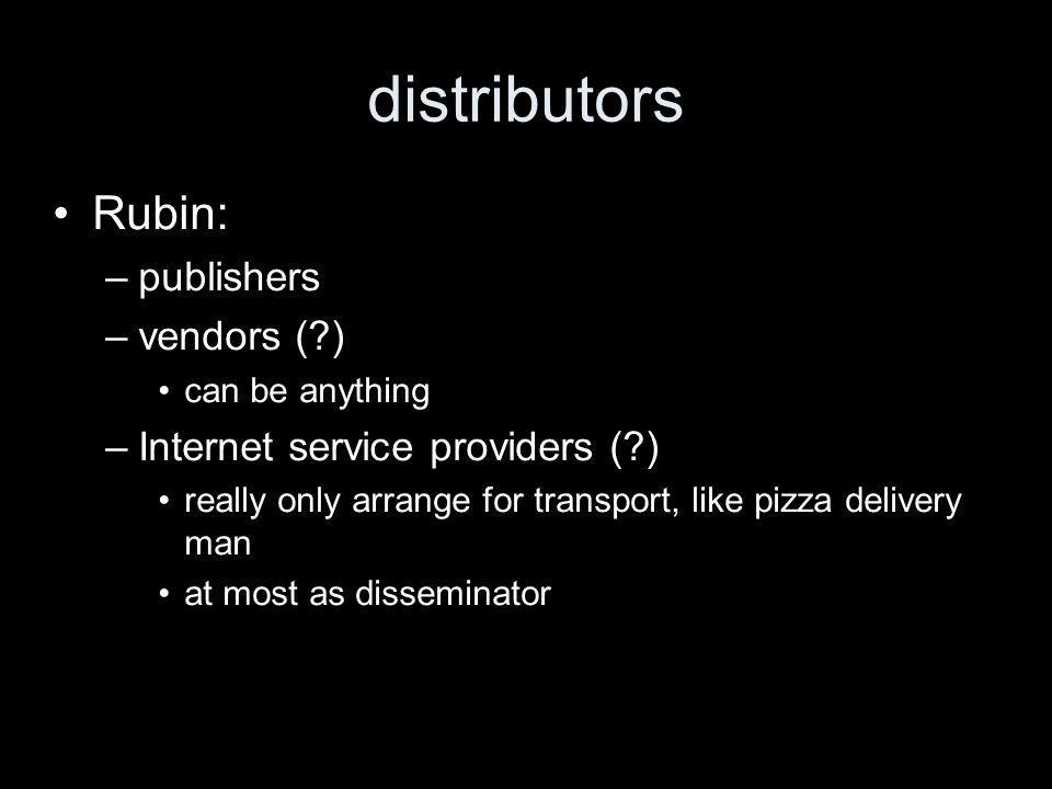 distributors Rubin: –publishers –vendors ( ) can be anything –Internet service providers ( ) really only arrange for transport, like pizza delivery man at most as disseminator
