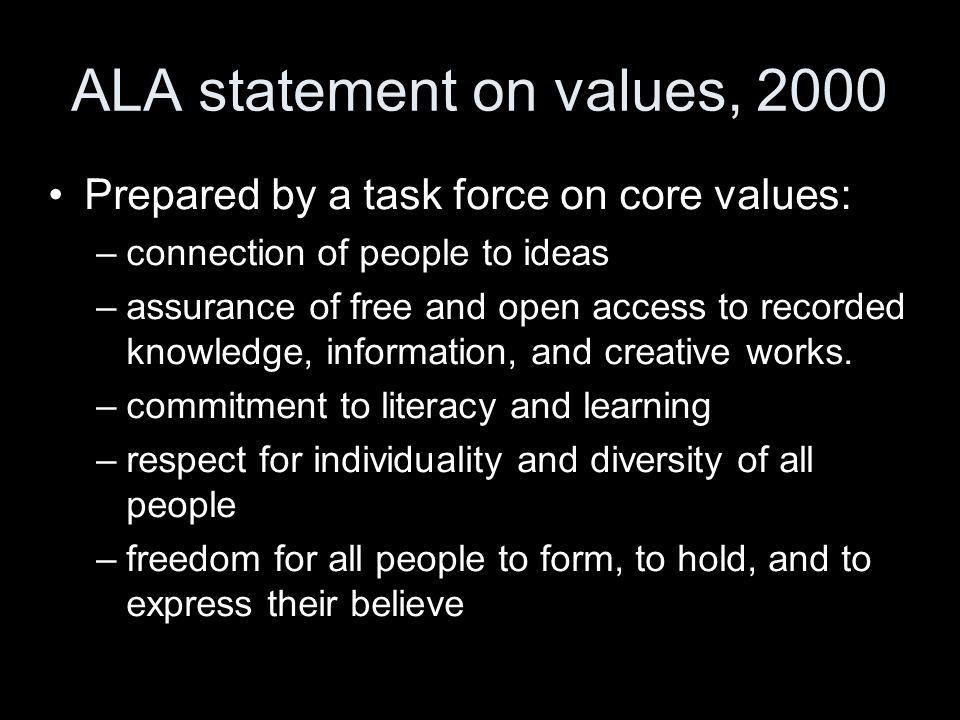 ALA statement on values, 2000 and thats not all –preservation of the human record –excellence in professional service to our communities –formation of strategic partnerships to advance these values Buschmann has dissmissed the list as a bland homogenization of euphemisms.