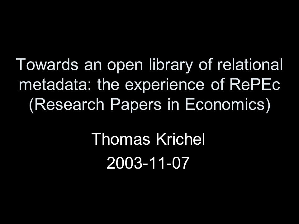Towards an open library of relational metadata: the experience of RePEc (Research Papers in Economics) Thomas Krichel