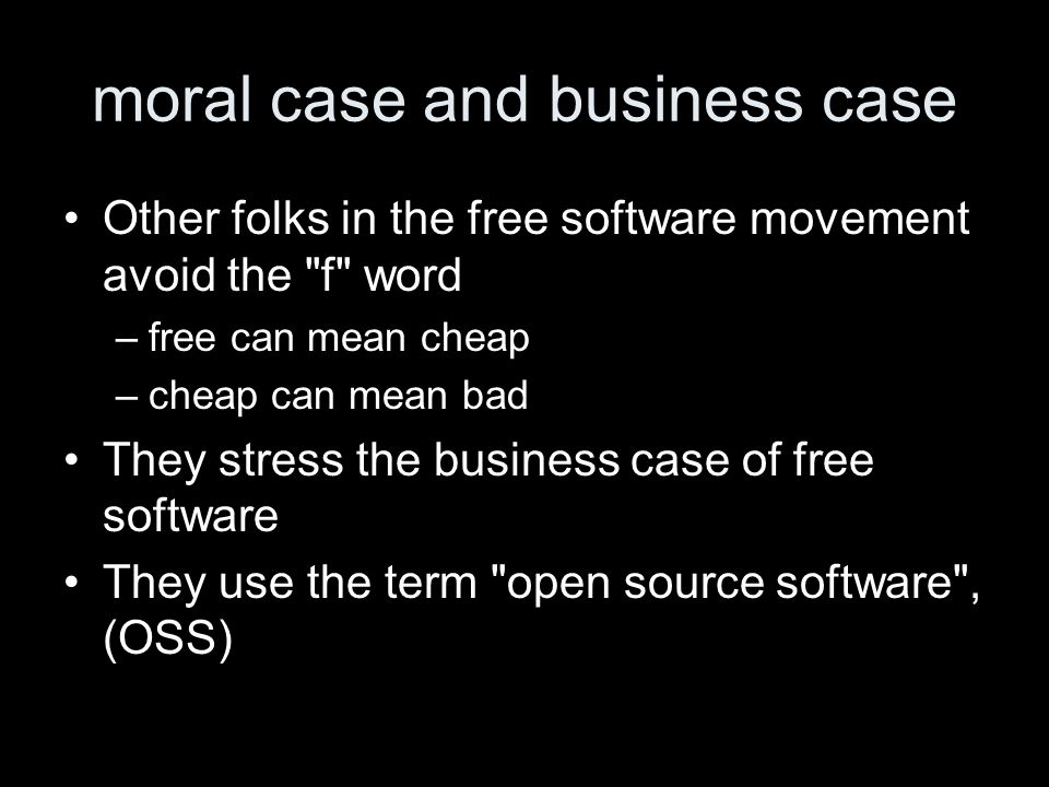 moral case and business case Other folks in the free software movement avoid the f word –free can mean cheap –cheap can mean bad They stress the business case of free software They use the term open source software , (OSS)