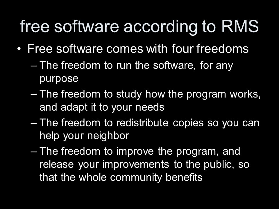 free software according to RMS Free software comes with four freedoms –The freedom to run the software, for any purpose –The freedom to study how the program works, and adapt it to your needs –The freedom to redistribute copies so you can help your neighbor –The freedom to improve the program, and release your improvements to the public, so that the whole community benefits