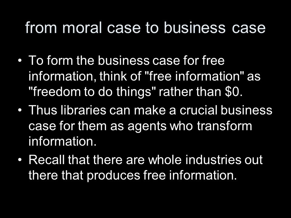 from moral case to business case To form the business case for free information, think of free information as freedom to do things rather than $0.