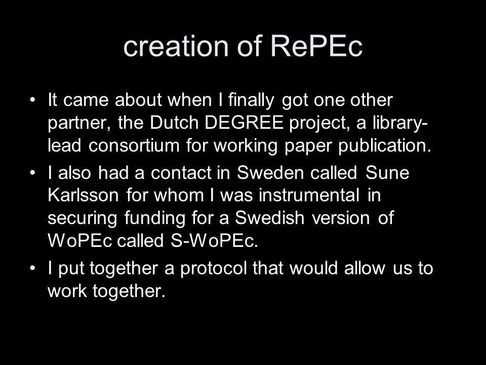 creation of RePEc It came about when I finally got one other partner, the Dutch DEGREE project, a library- lead consortium for working paper publication.