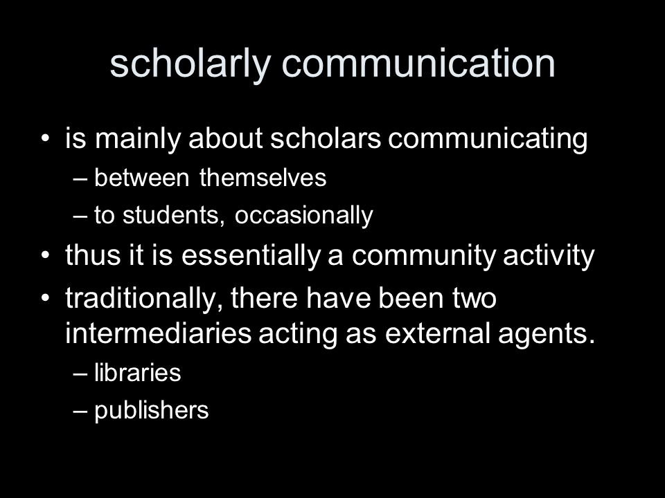 scholarly communication is mainly about scholars communicating –between themselves –to students, occasionally thus it is essentially a community activity traditionally, there have been two intermediaries acting as external agents.