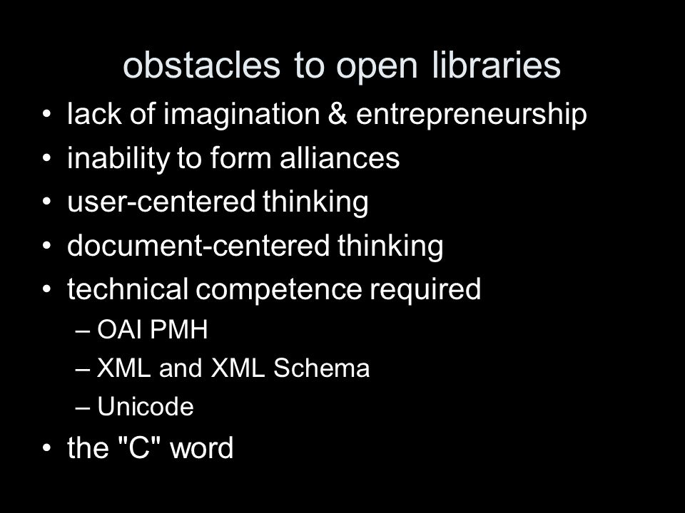 obstacles to open libraries lack of imagination & entrepreneurship inability to form alliances user-centered thinking document-centered thinking technical competence required –OAI PMH –XML and XML Schema –Unicode the C word
