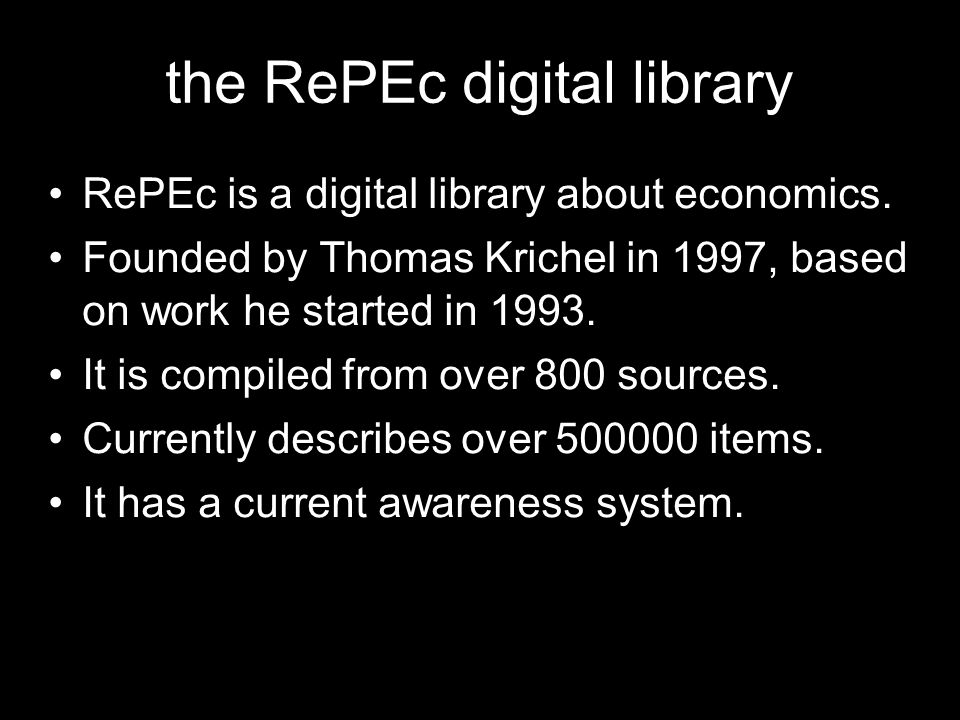 the RePEc digital library RePEc is a digital library about economics. Founded by Thomas Krichel in 1997, based on work he started in 1993. It is compi