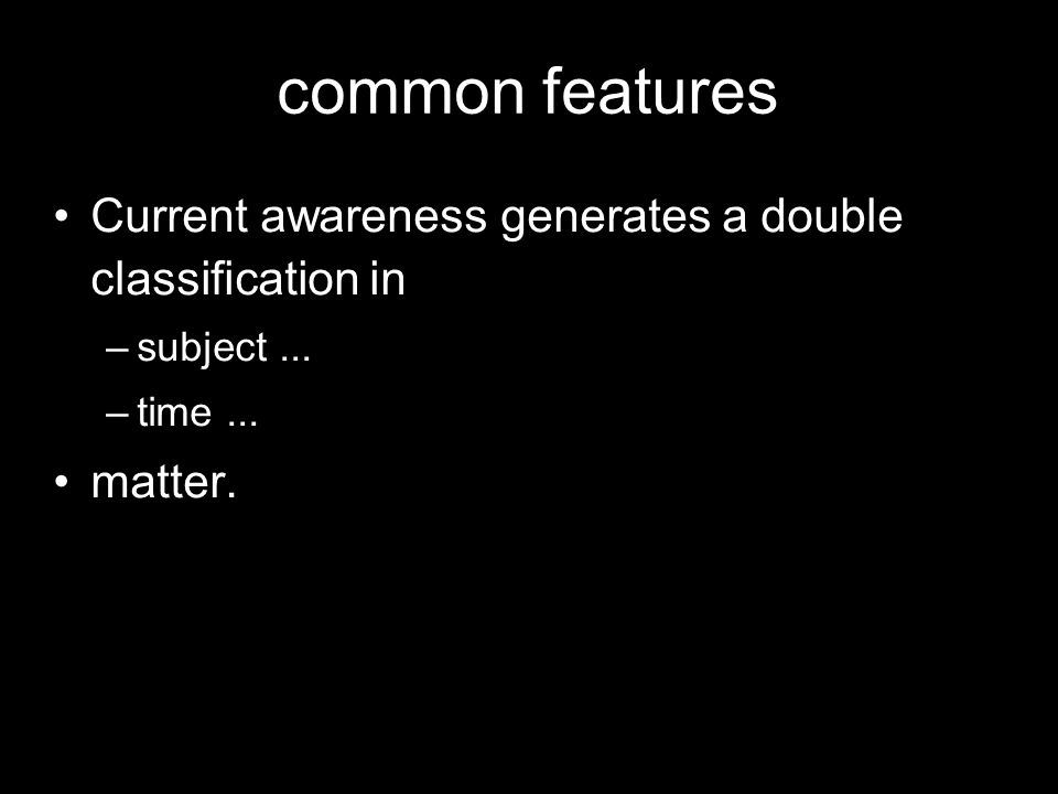 common features Current awareness generates a double classification in –subject... –time... matter.
