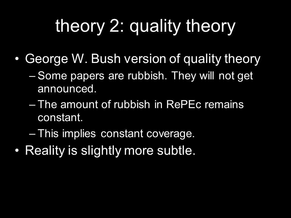 theory 2: quality theory George W. Bush version of quality theory –Some papers are rubbish. They will not get announced. –The amount of rubbish in ReP