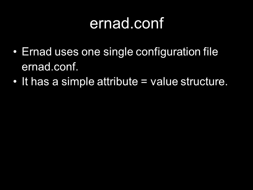 ernad.conf Ernad uses one single configuration file ernad.conf. It has a simple attribute = value structure.