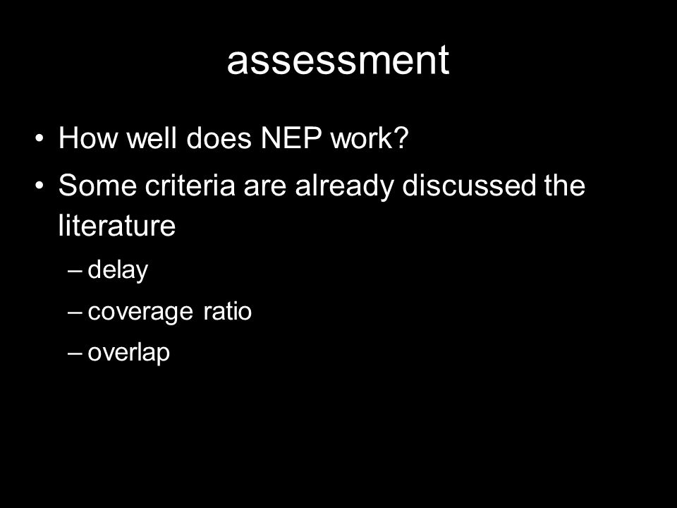 assessment How well does NEP work? Some criteria are already discussed the literature –delay –coverage ratio –overlap