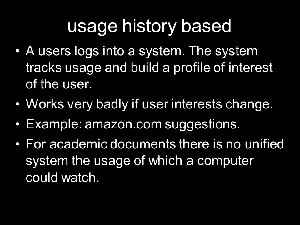 usage history based A users logs into a system. The system tracks usage and build a profile of interest of the user. Works very badly if user interest