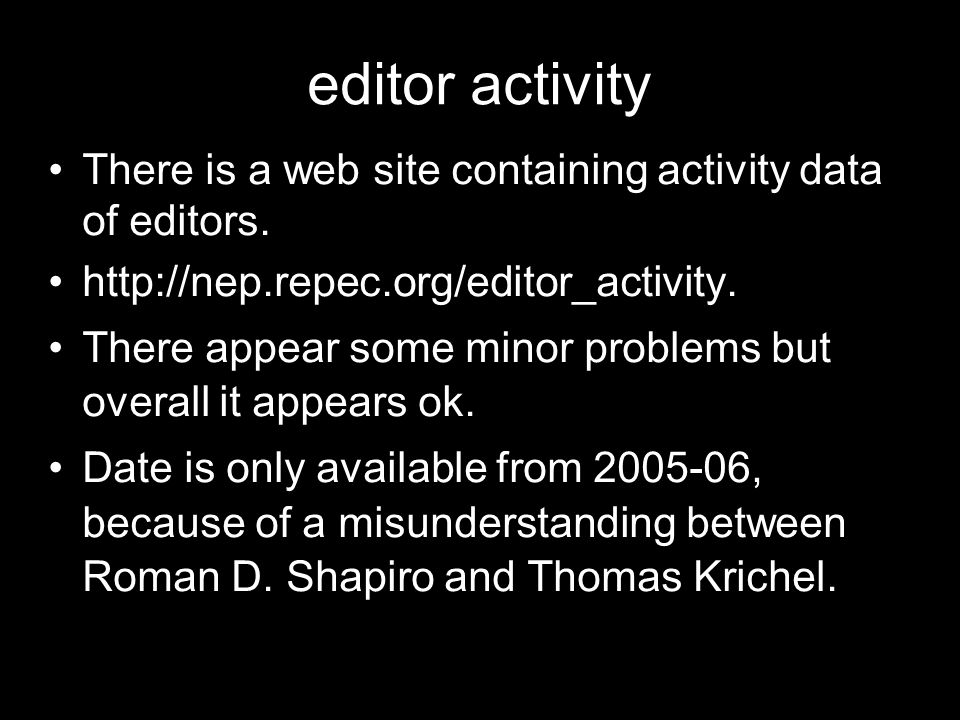 editor activity There is a web site containing activity data of editors. http://nep.repec.org/editor_activity. There appear some minor problems but ov