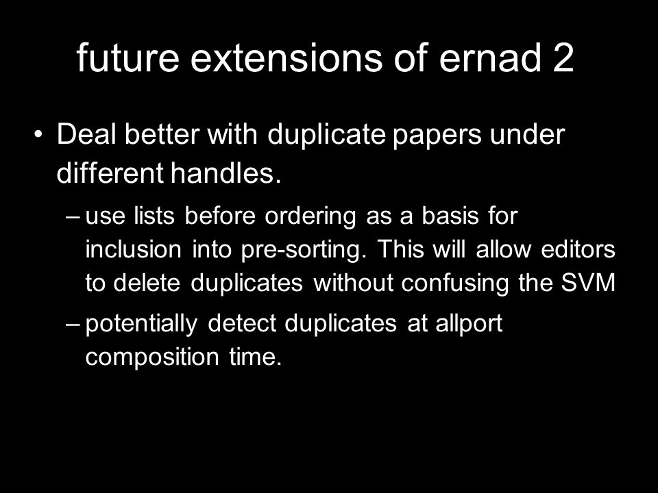 future extensions of ernad 2 Deal better with duplicate papers under different handles. –use lists before ordering as a basis for inclusion into pre-s