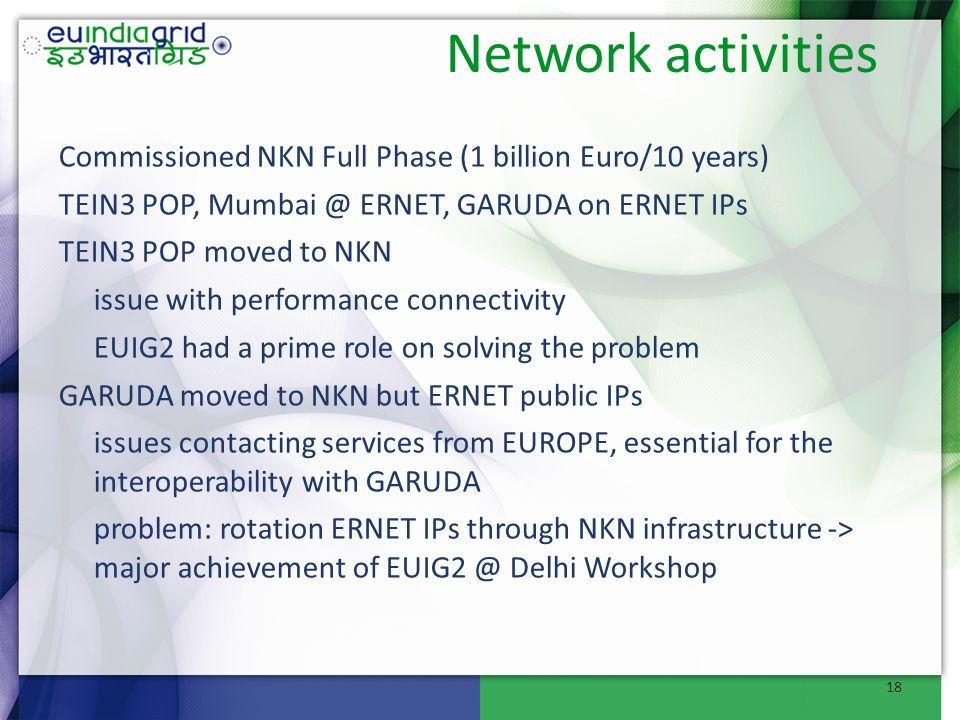 Network activities Commissioned NKN Full Phase (1 billion Euro/10 years) TEIN3 POP, Mumbai @ ERNET, GARUDA on ERNET IPs TEIN3 POP moved to NKN issue with performance connectivity EUIG2 had a prime role on solving the problem GARUDA moved to NKN but ERNET public IPs issues contacting services from EUROPE, essential for the interoperability with GARUDA problem: rotation ERNET IPs through NKN infrastructure -> major achievement of EUIG2 @ Delhi Workshop 18