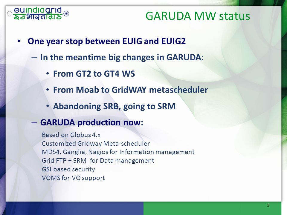 GARUDA MW status One year stop between EUIG and EUIG2 – In the meantime big changes in GARUDA: From GT2 to GT4 WS From Moab to GridWAY metascheduler Abandoning SRB, going to SRM – GARUDA production now: Based on Globus 4.x Customized Gridway Meta-scheduler MDS4, Ganglia, Nagios for Information management Grid FTP + SRM for Data management GSI based security VOMS for VO support 9
