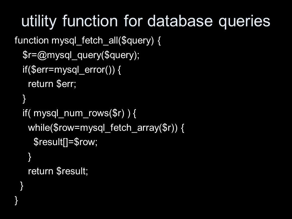 utility function for database queries function mysql_fetch_all($query) { $r=@mysql_query($query); if($err=mysql_error()) { return $err; } if( mysql_num_rows($r) ) { while($row=mysql_fetch_array($r)) { $result[]=$row; } return $result; }