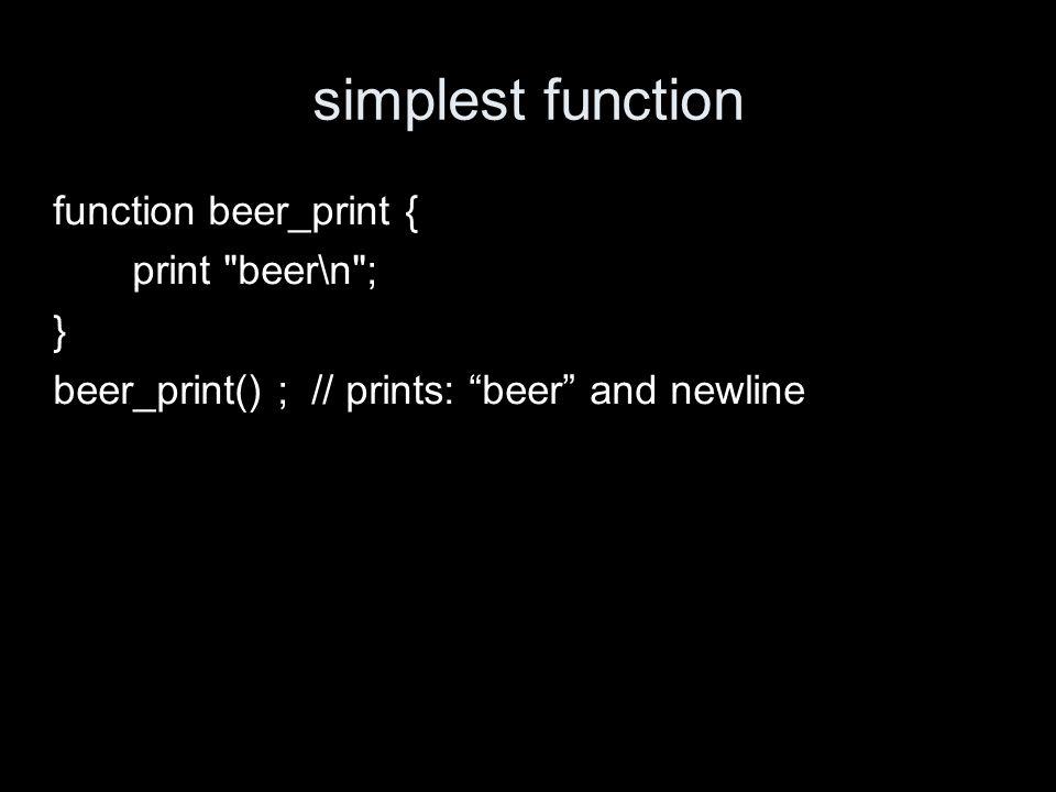 simplest function function beer_print { print beer\n ; } beer_print() ; // prints: beer and newline